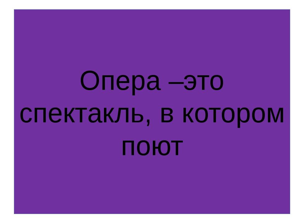 Опера –это спектакль, в котором поют