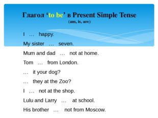 Глагол 'to be' в Present Simple Tense (am, is, are) I … happy. My sister … se