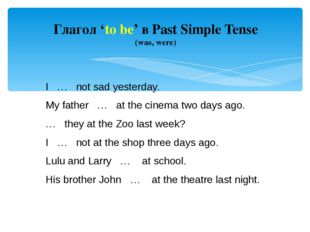 Глагол 'to be' в Past Simple Tense (was, were) I … not sad yesterday. My fath