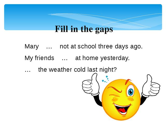 Mary … not at school three days ago. My friends … at home yesterday. … the we...