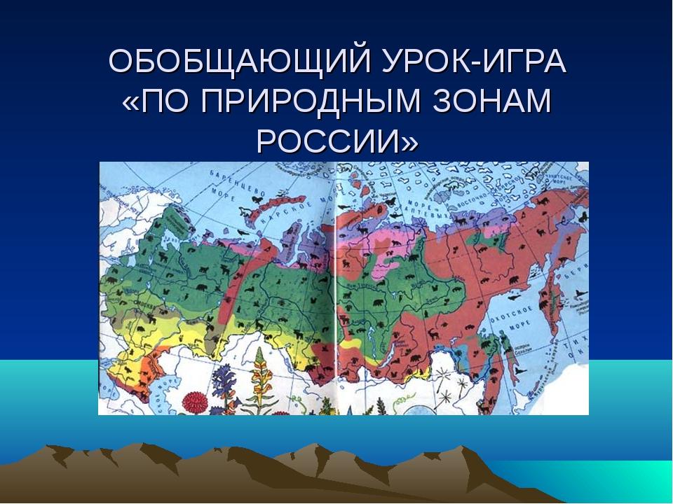 ОБОБЩАЮЩИЙ УРОК-ИГРА «ПО ПРИРОДНЫМ ЗОНАМ РОССИИ»