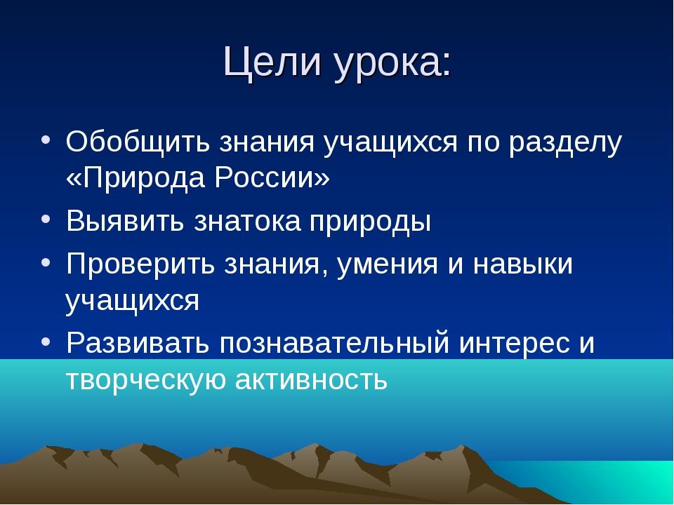 Цели урока: Обобщить знания учащихся по разделу «Природа России» Выявить знат...