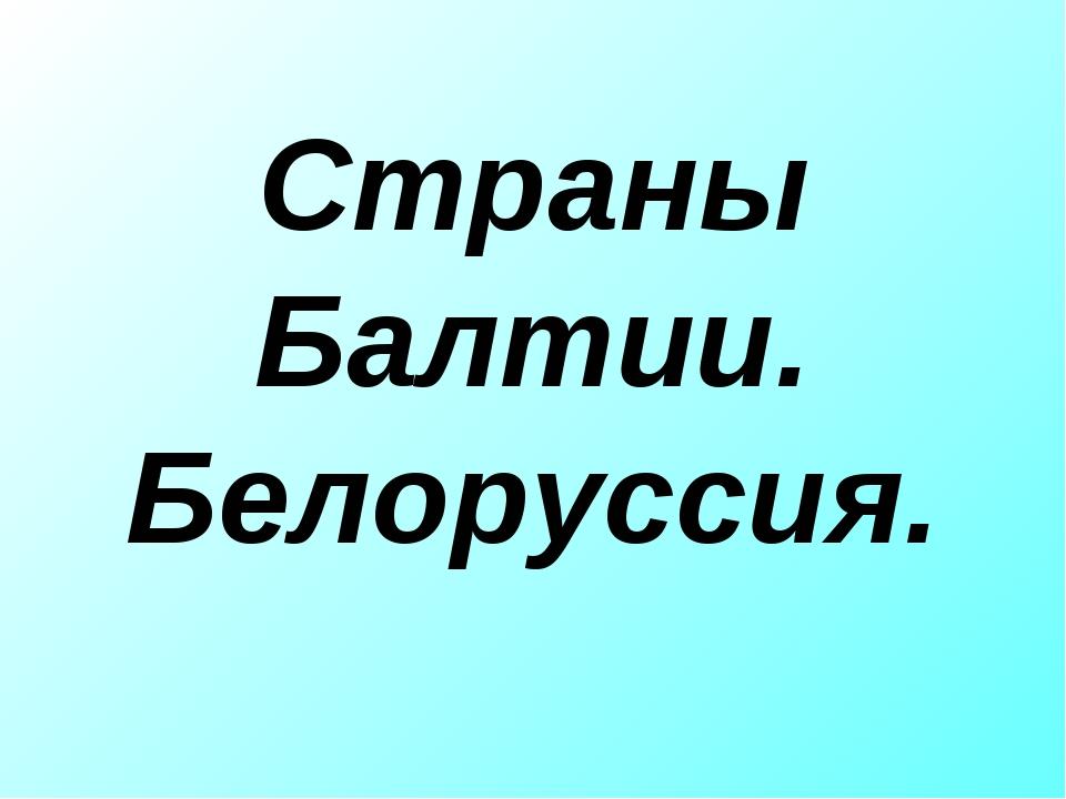 Страны Балтии. Белоруссия.
