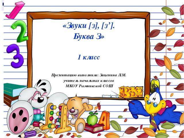«Звуки [з], [з']. Буква З» 1 класс Презентацию выполнила: Зацепина Л.М. учите...