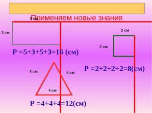 Применяем новые знания Р =5+3+5+3=16 (см) Р =2+2+2+2=8(см) Р =4+4+4=12(см) 5