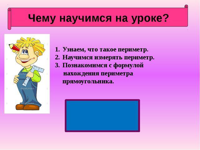 Чему научимся на уроке? Узнаем, что такое периметр. Научимся измерять перимет...