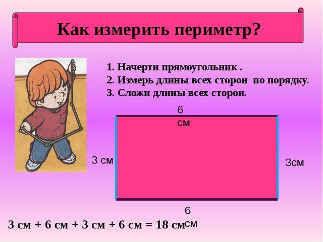 Как измерить периметр? 1. Начерти прямоугольник . 2. Измерь длины всех сторон...