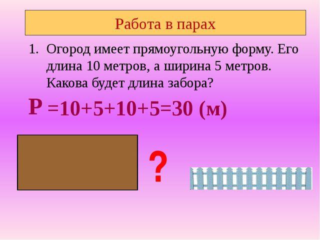 Работа в парах Огород имеет прямоугольную форму. Его длина 10 метров, а ширин...