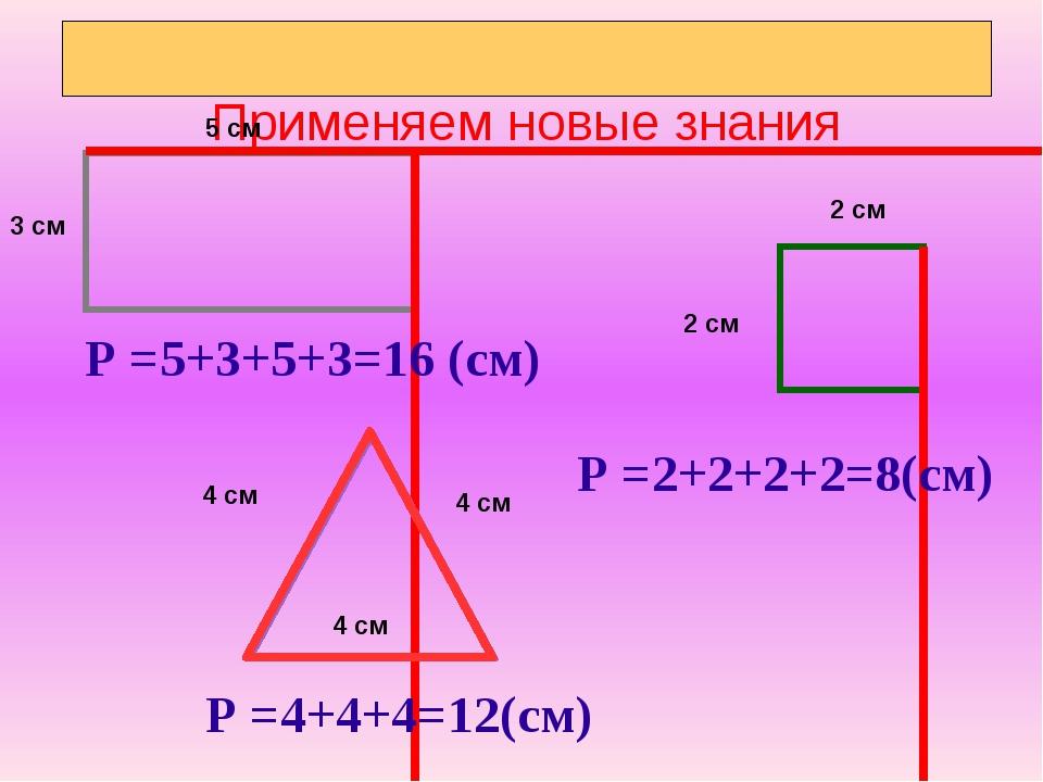 Применяем новые знания Р =5+3+5+3=16 (см) Р =2+2+2+2=8(см) Р =4+4+4=12(см) 5...