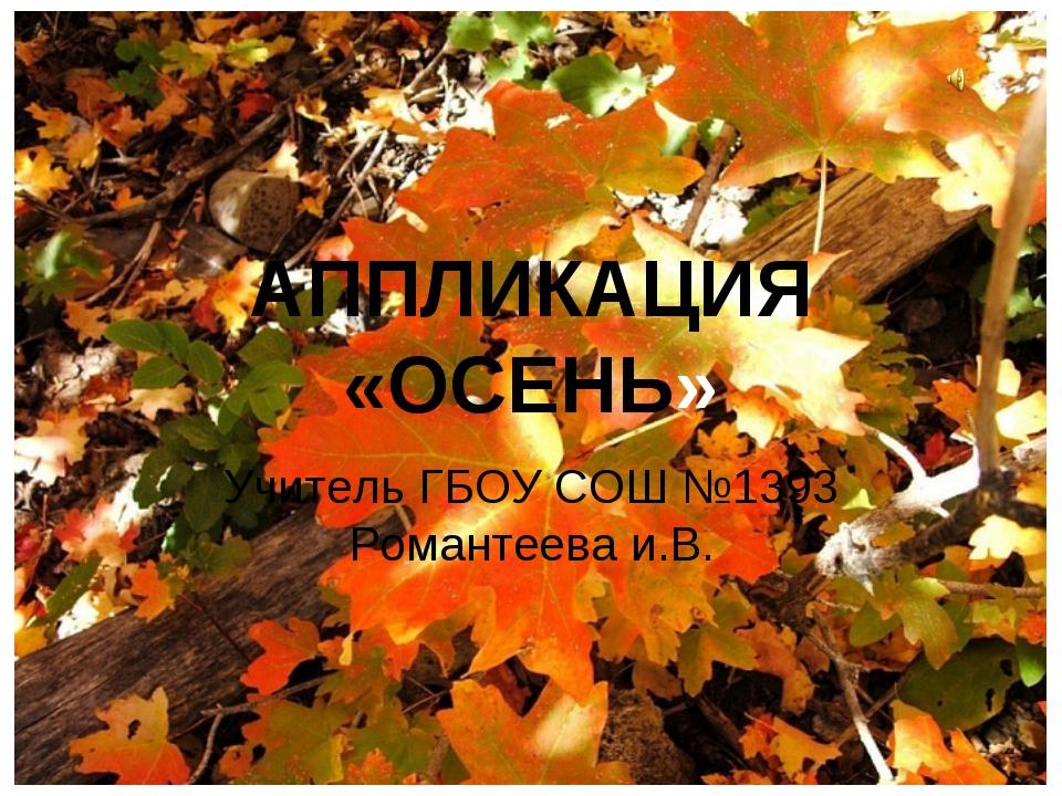 АППЛИКАЦИЯ «ОСЕНЬ» Учитель ГБОУ СОШ №1393 Романтеева и.В.