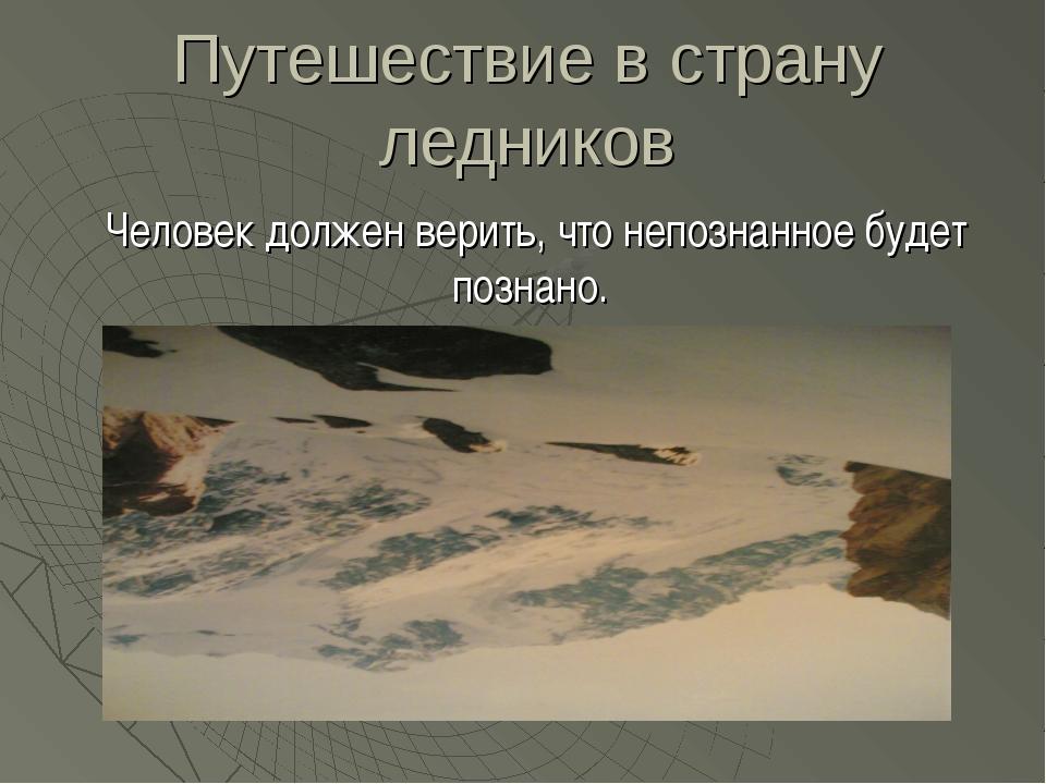 Путешествие в страну ледников Человек должен верить, что непознанное будет по...
