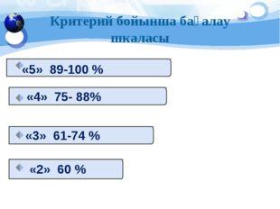 Критерий бойынша бағалау шкаласы «5» 89-100 % «4» 75- 88% «3» 61-74 % «2» 60 %