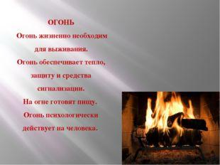 ОГОНЬ Огонь жизненно необходим для выживания. Огонь обеспечивает тепло, защит