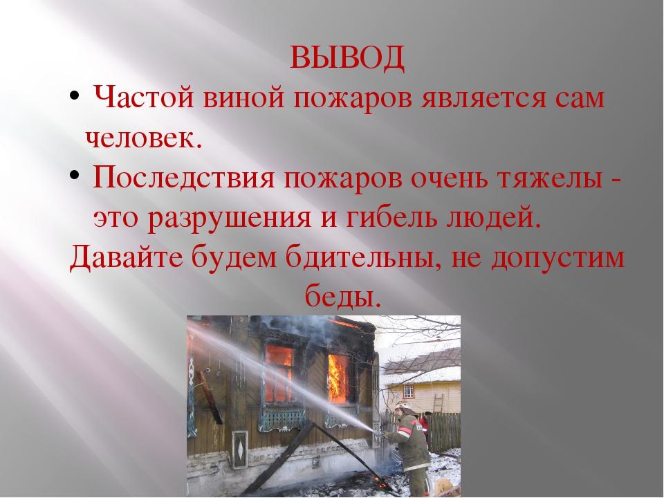 ВЫВОД Частой виной пожаров является сам человек. Последствия пожаров очень тя...