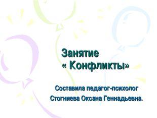 Занятие « Конфликты» Составила педагог-психолог Стогниева Оксана Геннадьевна.