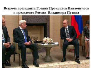 Встреча президента Греции Прокописа Павлопулоса и президента России Владимира