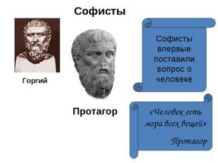 Софисты Протагор Горгий Софисты впервые поставили вопрос о человеке «Человек