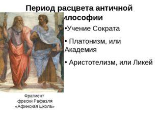 Период расцвета античной философии Учение Сократа Платонизм, или Академия Ари