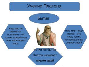 Учение Платона Бытие Наш мир не является истинным – он только искажённая тень