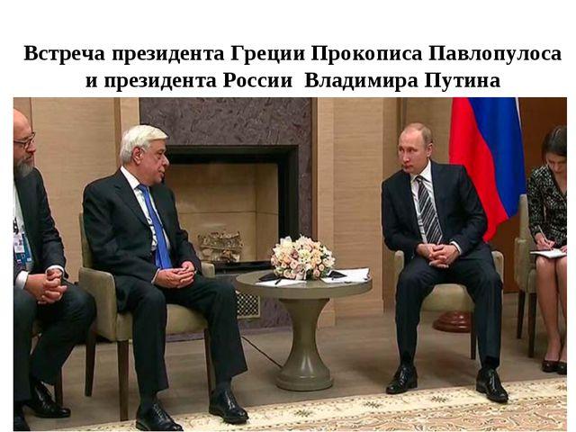 Встреча президента Греции Прокописа Павлопулоса и президента России Владимира...