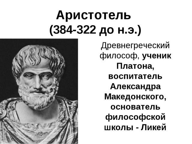 Аристотель (384-322 до н.э.) Древнегреческий философ, ученик Платона, воспита...