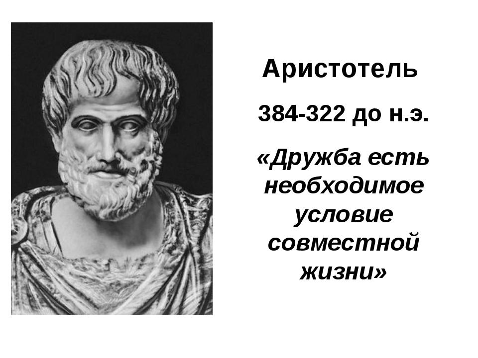 Аристотель 384-322 до н.э. «Дружба есть необходимое условие совместной жизни»
