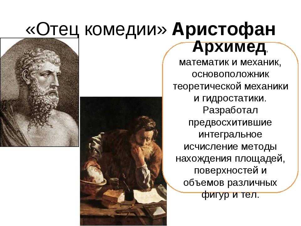 «Отец комедии» Аристофан Архимед, математик и механик, основоположник теорети...
