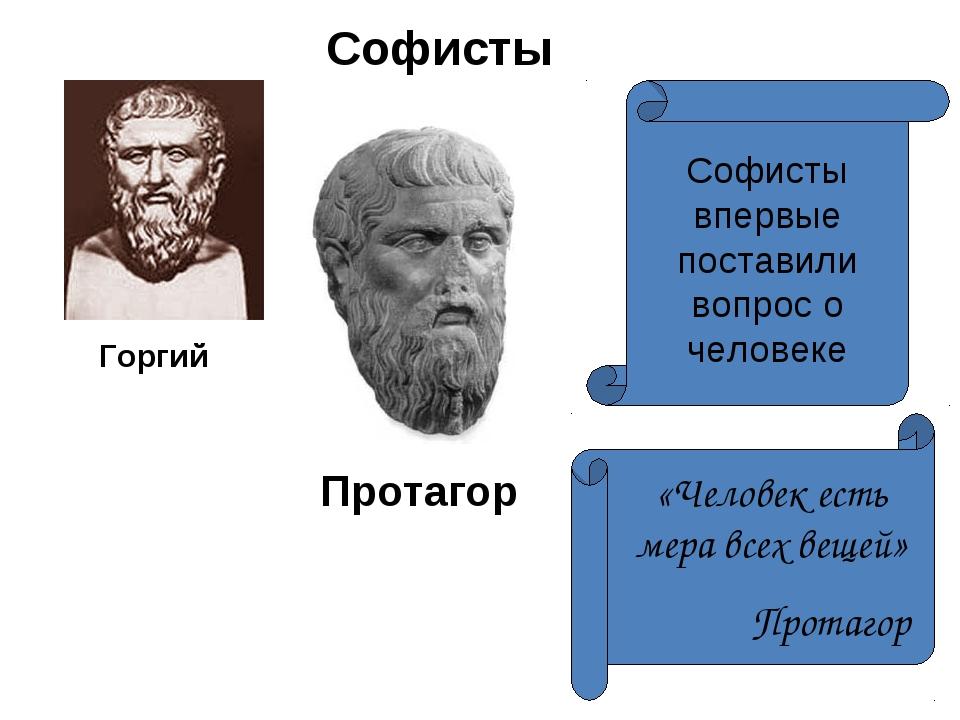 Софисты Протагор Горгий Софисты впервые поставили вопрос о человеке «Человек...