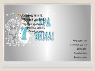 Автор: Дубина Е.Ю. Воспитатель ДОО № 10 «СОЛНЫШКО» Город Ясиноватая Донецкой