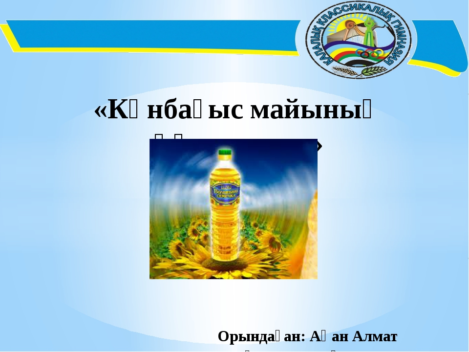 «Күнбағыс майының құпиялары»  Орындаған: Ақан Алмат 3 «Ә» с...