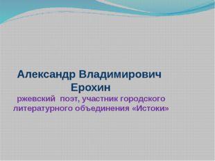 Александр Владимирович Ерохин ржевский поэт, участник городского литературно