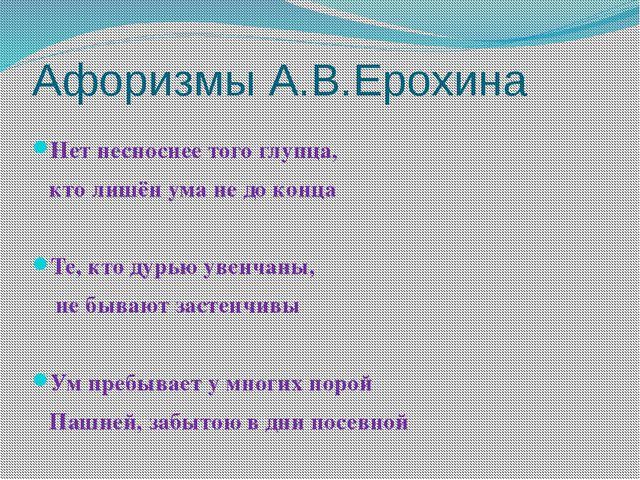 Афоризмы А.В.Ерохина Нет несноснее того глупца, кто лишён ума не до конца Те,...