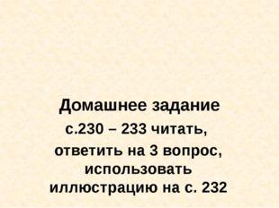 Домашнее задание с.230 – 233 читать, ответить на 3 вопрос, использовать иллюс