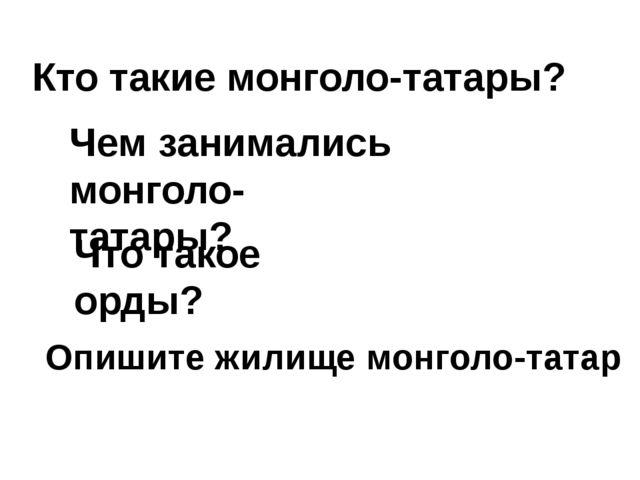 Кто такие монголо-татары? Чем занимались монголо- татары? Что такое орды? Опи...