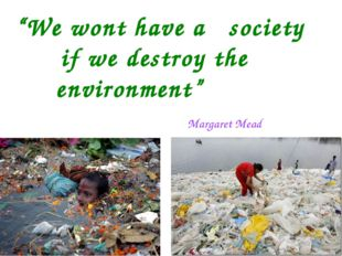 """""""We wont have a society if we destroy the environment"""" Margaret Mead"""