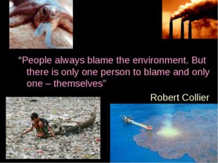 """""""People always blame the environment. But there is only one person to blame"""