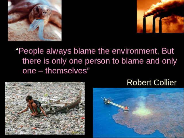 """""""People always blame the environment. But there is only one person to blame..."""