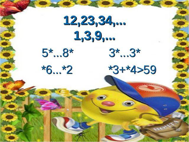 12,23,34,... 1,3,9,... 5*...8* 3*...3* *6...*2 *3+*4>59