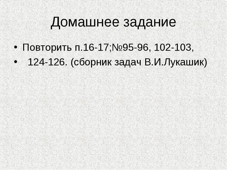 Домашнее задание Повторить п.16-17;№95-96, 102-103, 124-126. (сборник задач В...