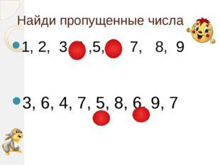 Найди пропущенные числа 1, 2, 3, 4 ,5, 6, 7, 8, 9 3, 6, 4, 7, 5, 8, 6, 9, 7