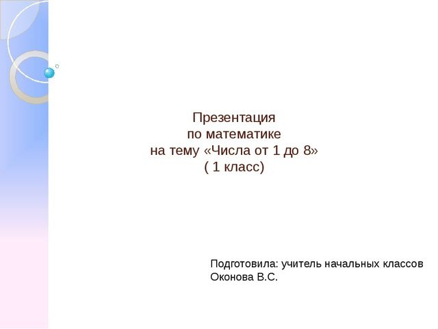 Презентация по математике на тему «Числа от 1 до 8» ( 1 класс) Подготовила: у...