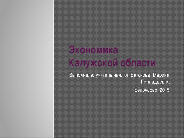Экономика Калужской области Выполнила: учитель нач. кл. Важнова Марина Геннад...