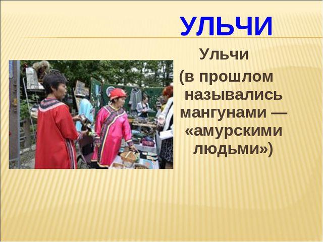 УЛЬЧИ Ульчи (в прошлом назывались мангунами — «амурскими людьми»)