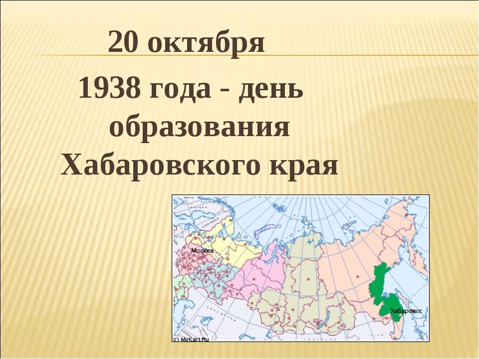 20 октября 1938 года - день образования Хабаровского края