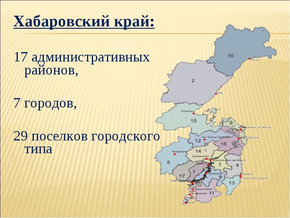 Хабаровский край: 17 административных районов, 7 городов, 29 поселков городск...