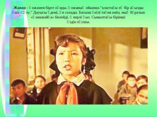 """Жанар- Қожамен бірге оқиды. Қожаның ойынша """"кластағы ең бір ақылды қыз. Сұлу"""