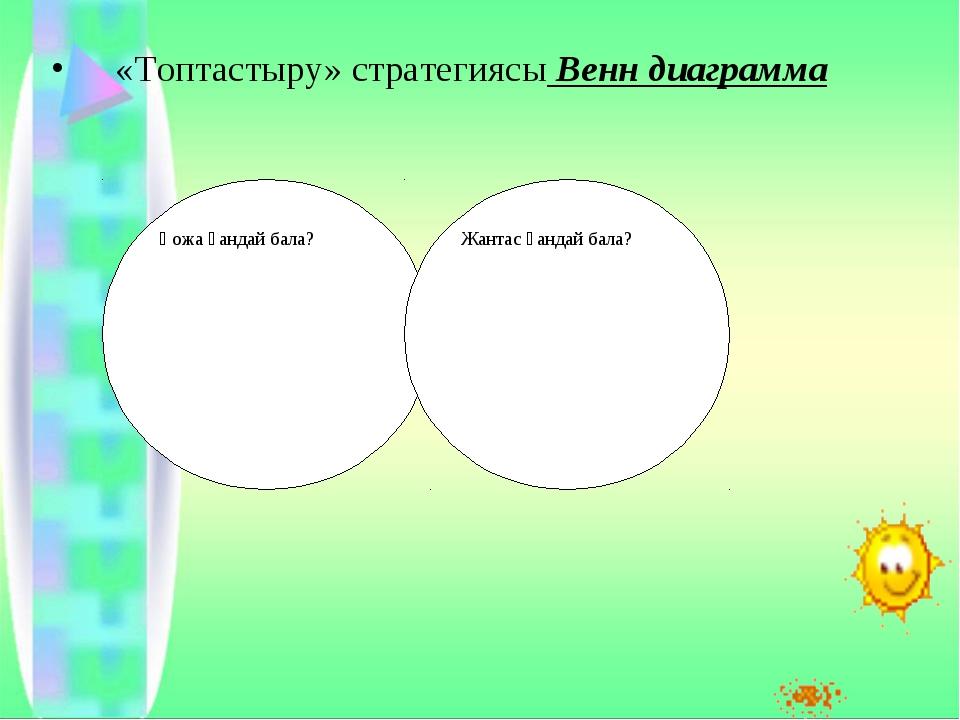 «Топтастыру» стратегиясы Венн диаграмма Қожа қандай бала? Жантас қандай бала?