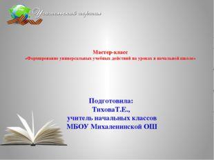 Мастер-класс «Формирование универсальных учебных действий на уроках в началь