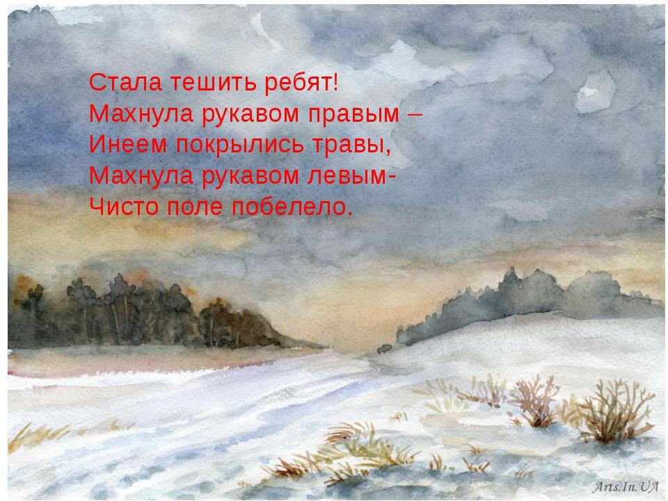 Стала тешить ребят! Махнула рукавом правым – Инеем покрылись травы, Махнула р...