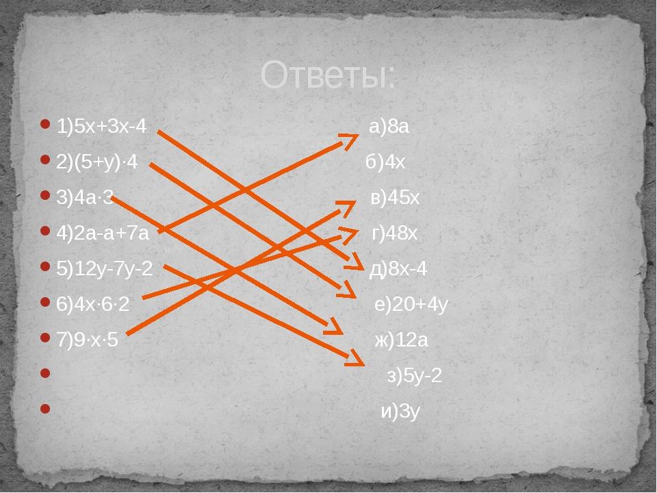 1)5х+3х-4 а)8a 2)(5+y)∙4 б)4x 3)4a∙3 в)45x 4)2a-a+7a г)48x 5)12y-7y-2 д)8x-4...